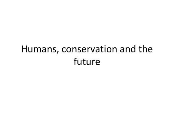 Preview of A little power point about Humans, conservation and the future :)