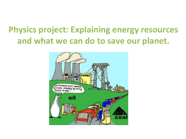 Preview of Explaining energy resources and what we can do to save our planet (Physics)