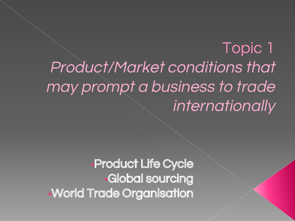 Preview of Topic 1  Product/Market conditions that may prompt a business to trade internationally