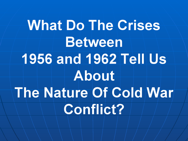 Preview of What Do The Crises Between 1956 and 1962 Tell Us About The Nature Of Cold War Conflict?