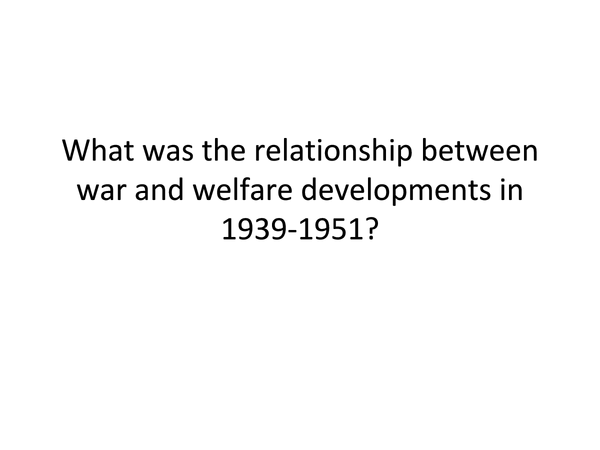 Preview of What was the relationship between war and welfare developments in 1939-1951