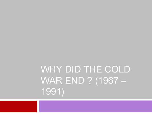 Preview of Why did the Cold War end? (1967 - 1991)